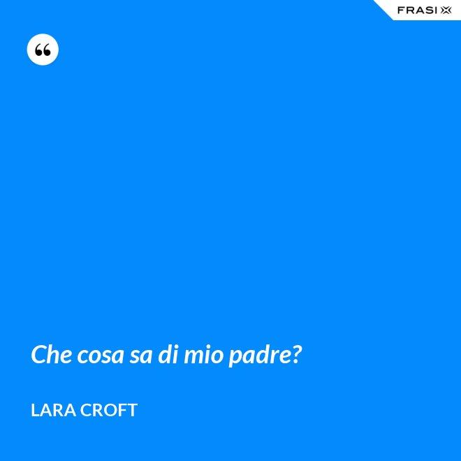 Che cosa sa di mio padre? - Lara Croft
