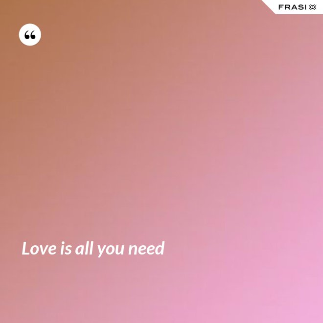 Love is all you need - Anonimo