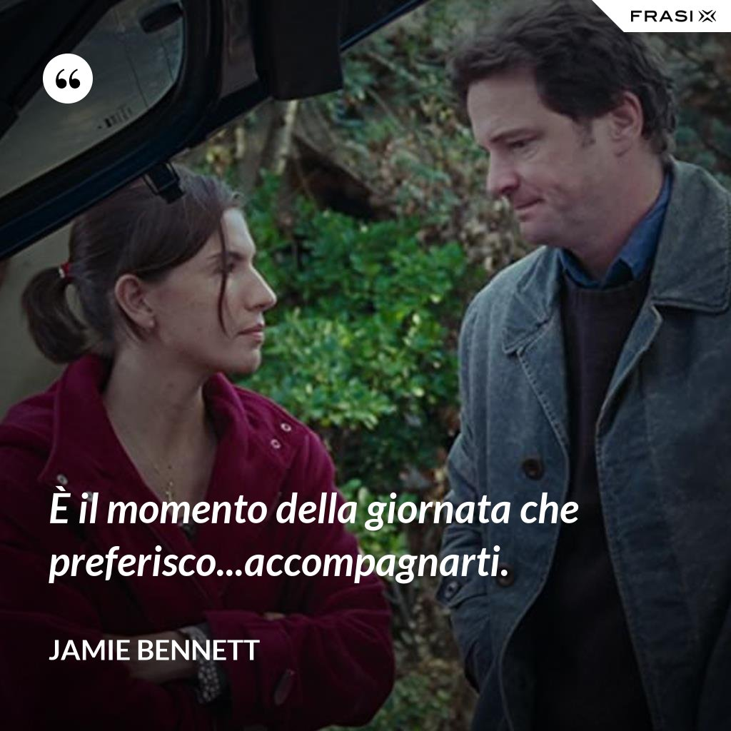 È il momento della giornata che preferisco...accompagnarti. - Jamie Bennett