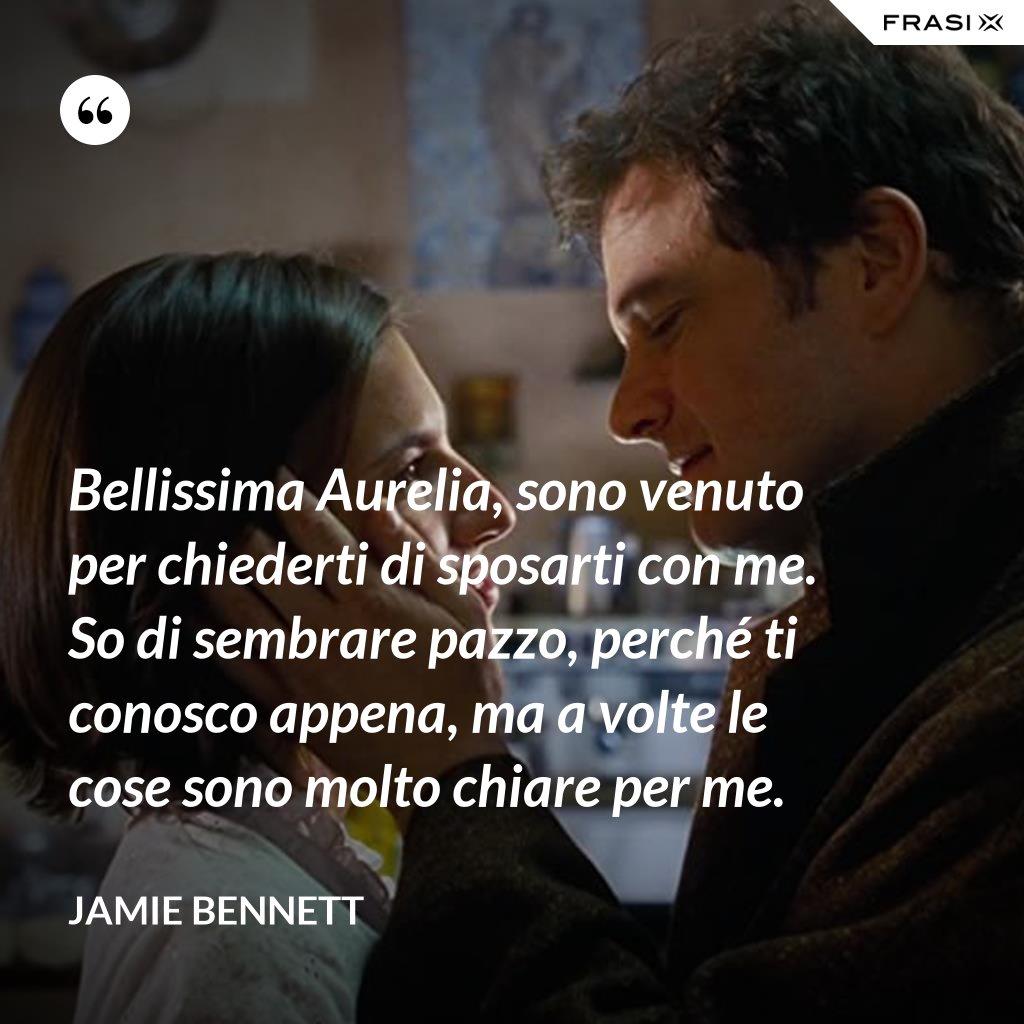 Bellissima Aurelia, sono venuto per chiederti di sposarti con me. So di sembrare pazzo, perché ti conosco appena, ma a volte le cose sono molto chiare per me. - Jamie Bennett