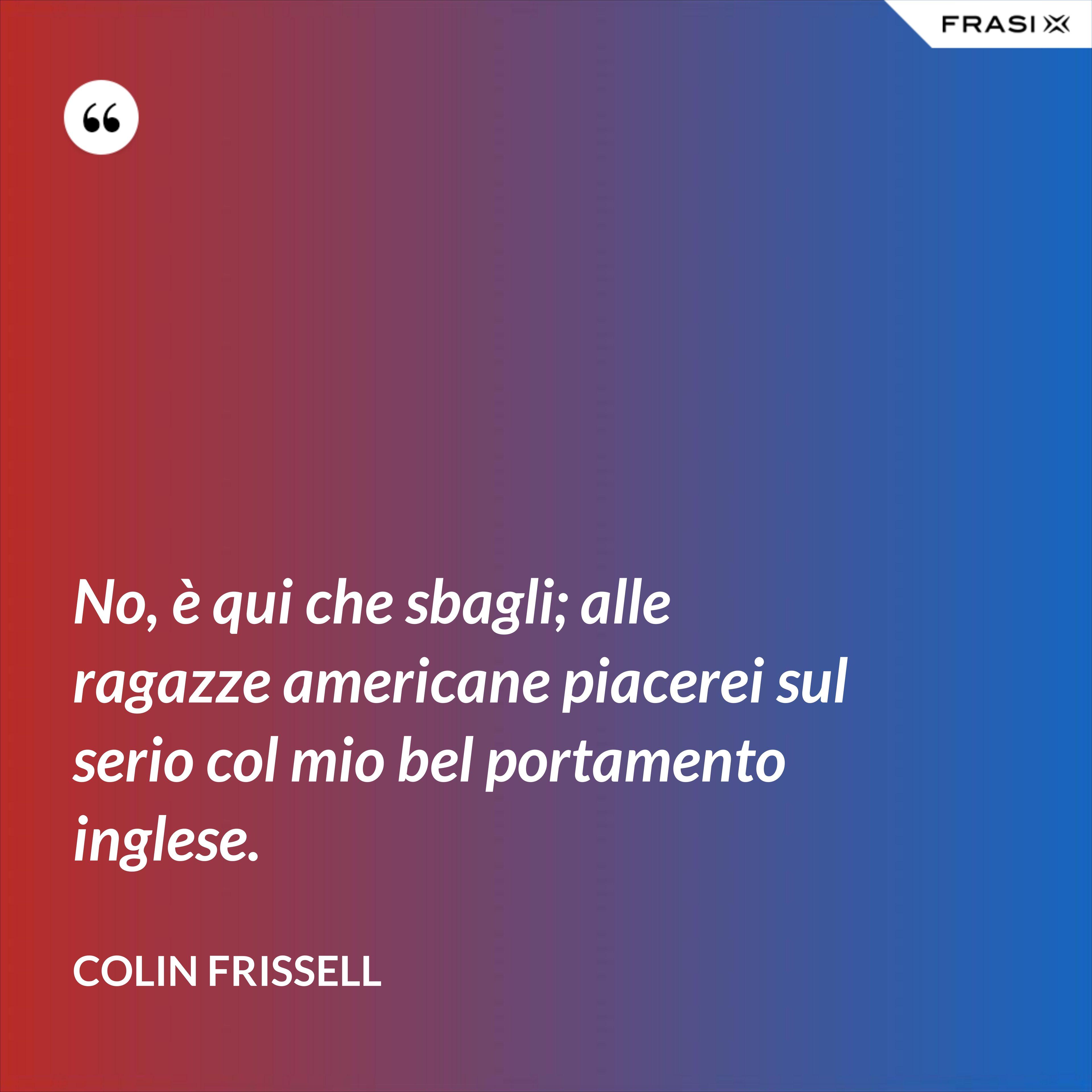 No, è qui che sbagli; alle ragazze americane piacerei sul serio col mio bel portamento inglese. - Colin Frissell