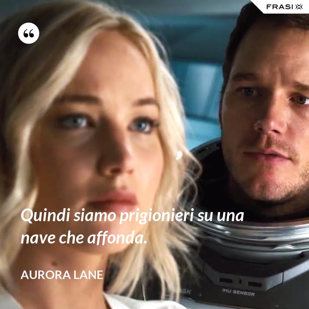 Quindi siamo prigionieri su una nave che affonda. - Aurora Lane