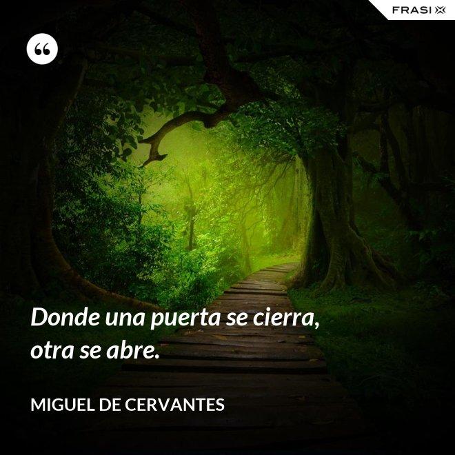 Donde una puerta se cierra, otra se abre. - Miguel de Cervantes