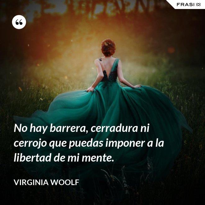 No hay barrera, cerradura ni cerrojo que puedas imponer a la libertad de mi mente. - Virginia Woolf