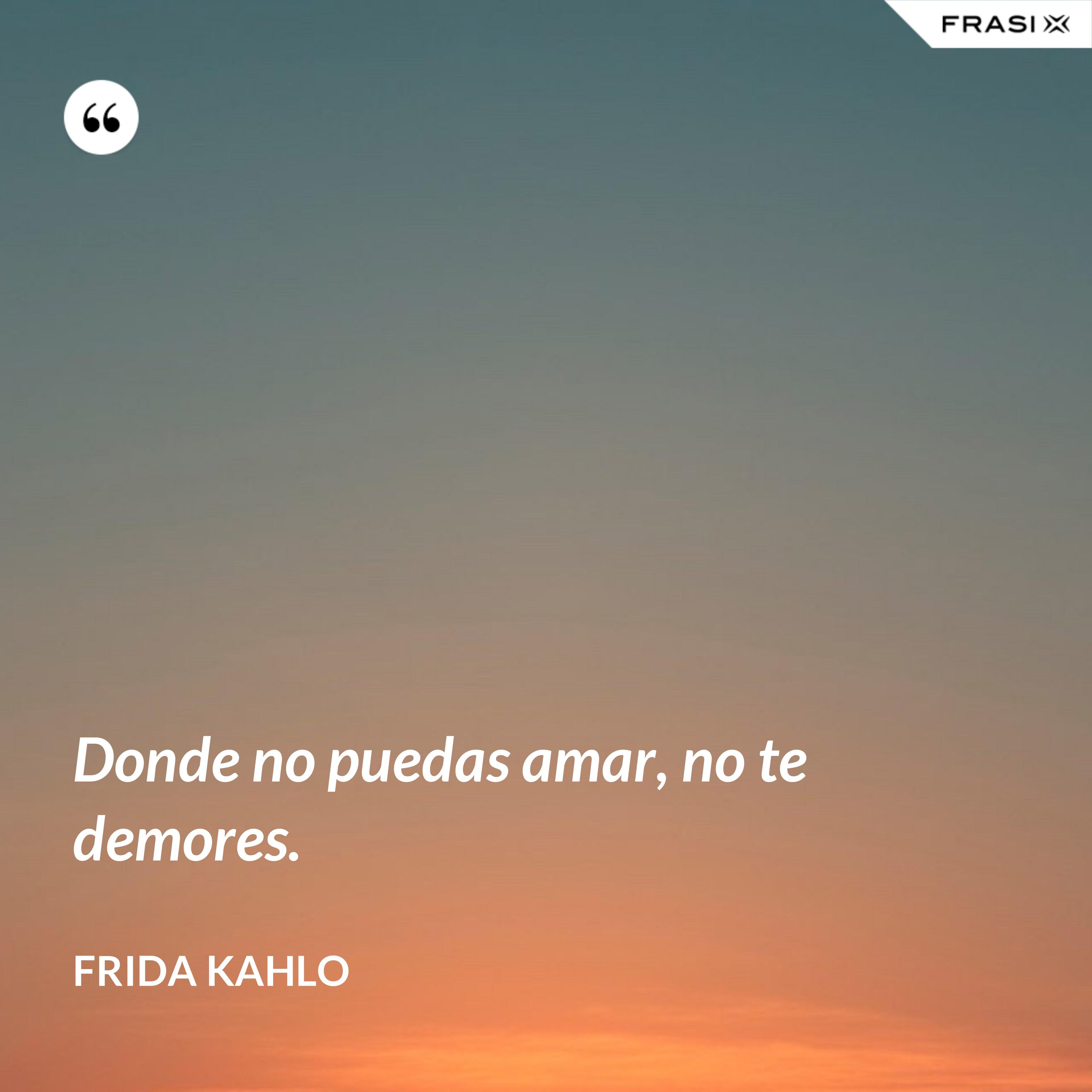 Donde no puedas amar, no te demores. - Frida Kahlo
