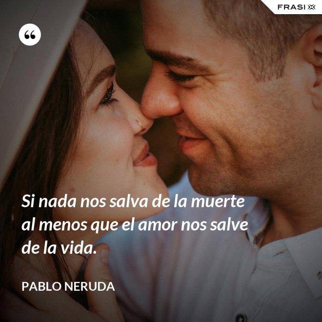 Si nada nos salva de la muerte al menos que el amor nos salve de la vida. - Pablo Neruda