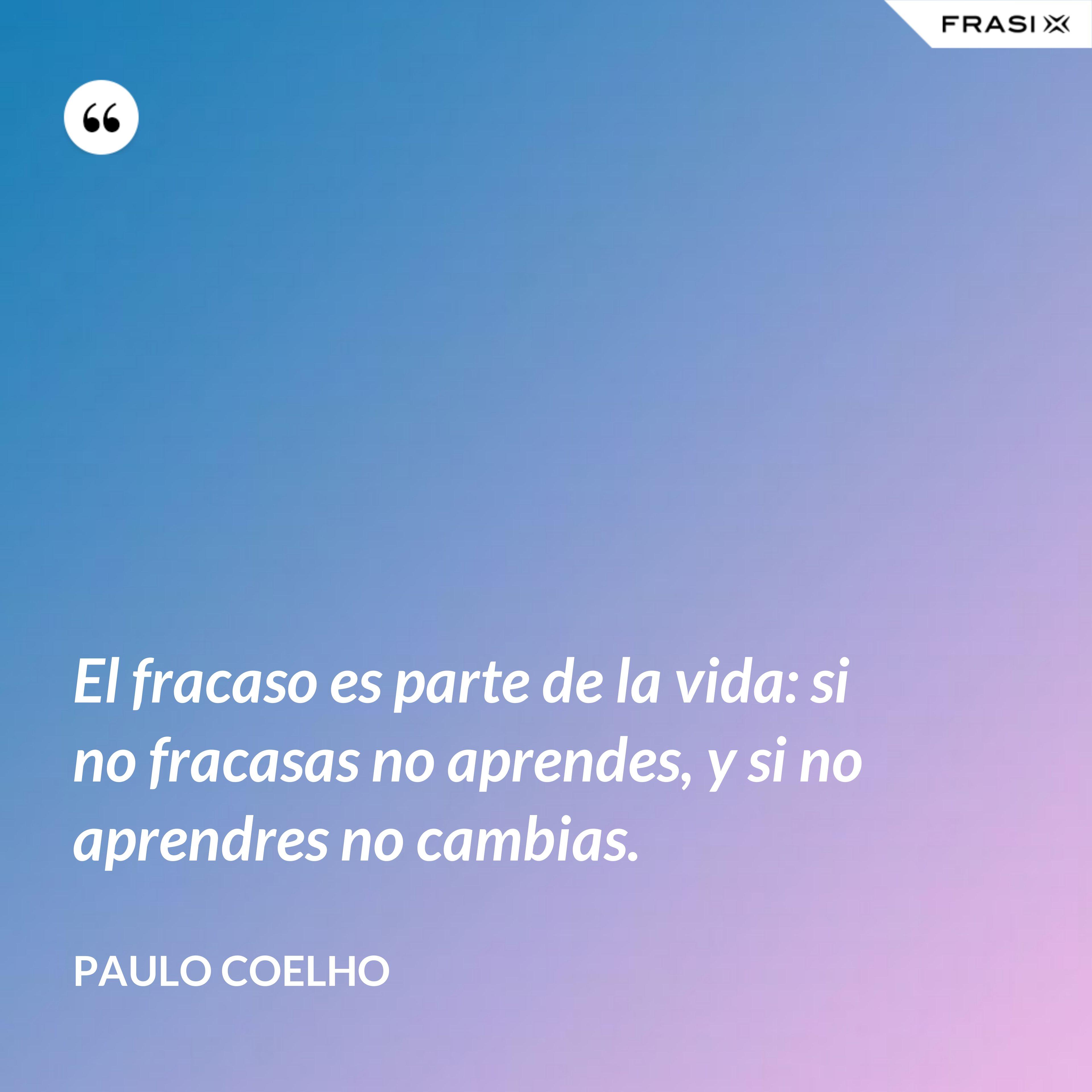 El fracaso es parte de la vida: si no fracasas no aprendes, y si no aprendres no cambias. - Paulo Coelho