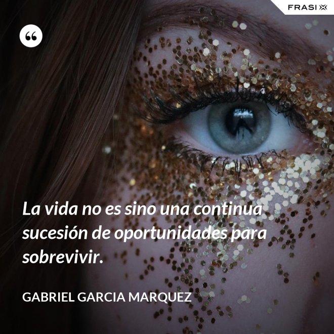 La vida no es sino una continua sucesión de oportunidades para sobrevivir. - Gabriel Garcia Marquez