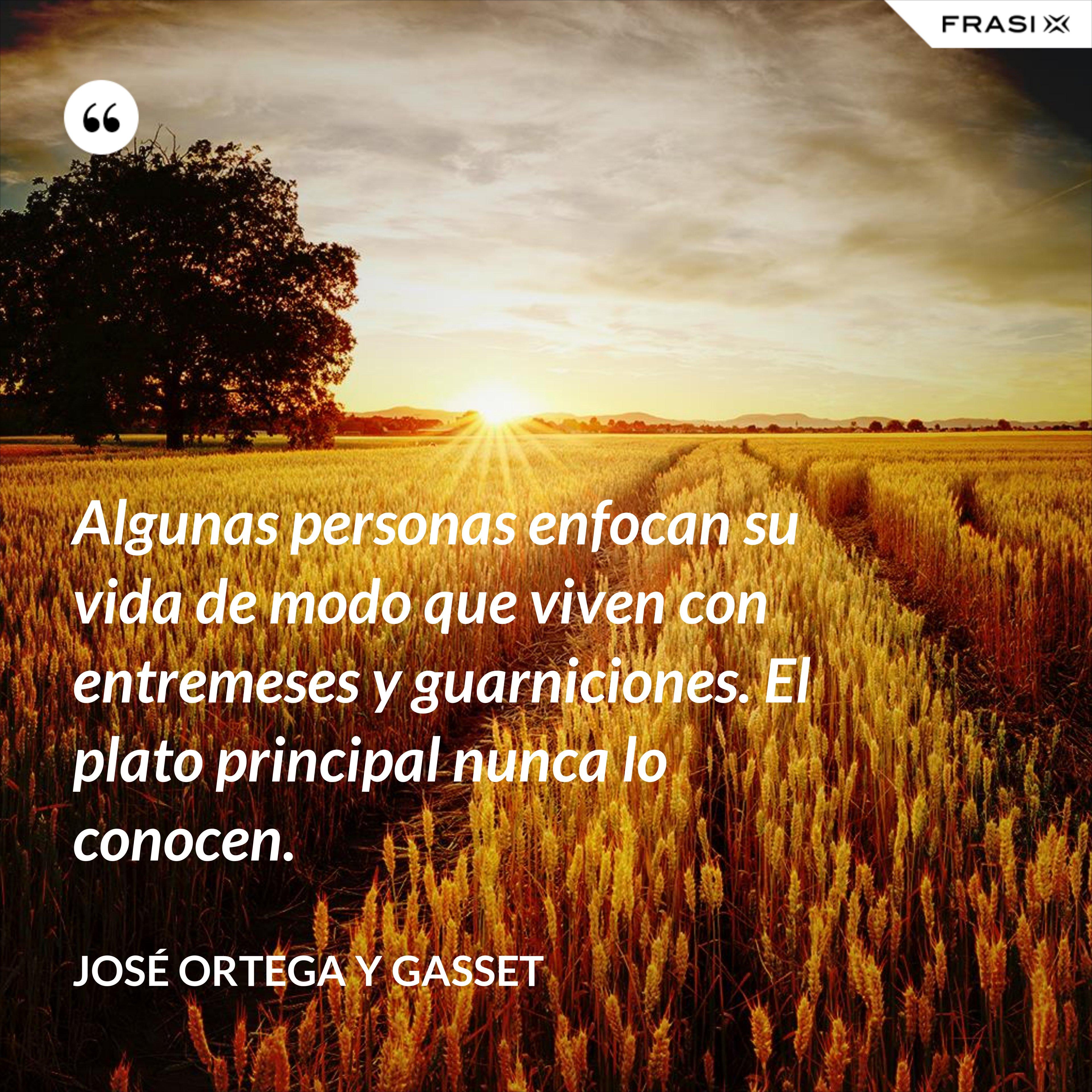 Algunas personas enfocan su vida de modo que viven con entremeses y guarniciones. El plato principal nunca lo conocen. - José Ortega y Gasset