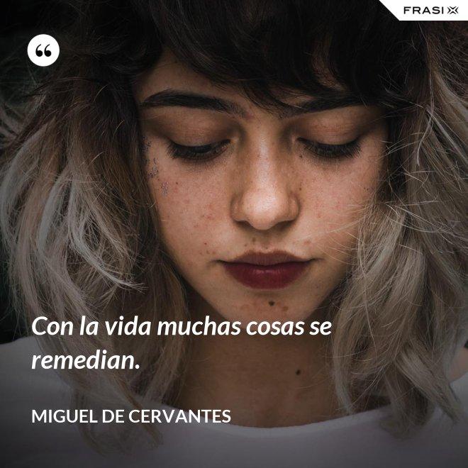 Con la vida muchas cosas se remedian. - Miguel de Cervantes