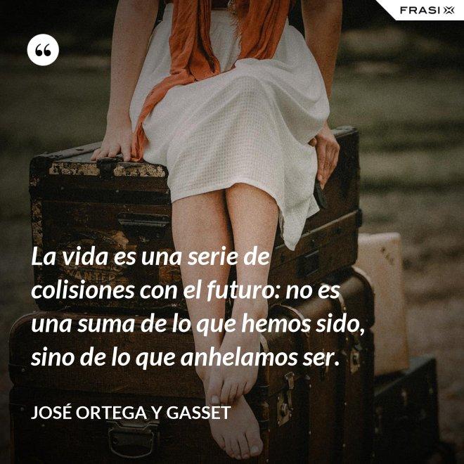 La vida es una serie de colisiones con el futuro: no es una suma de lo que hemos sido, sino de lo que anhelamos ser. - José Ortega y Gasset