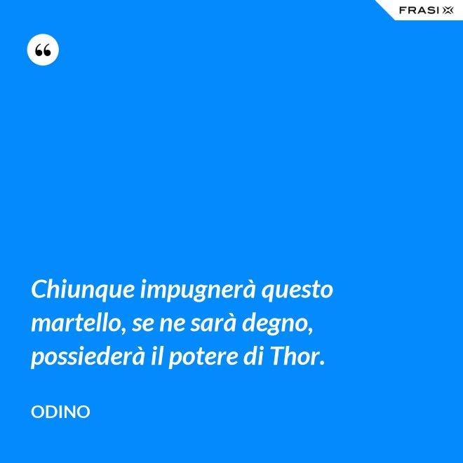 Chiunque impugnerà questo martello, se ne sarà degno, possiederà il potere di Thor. - Odino