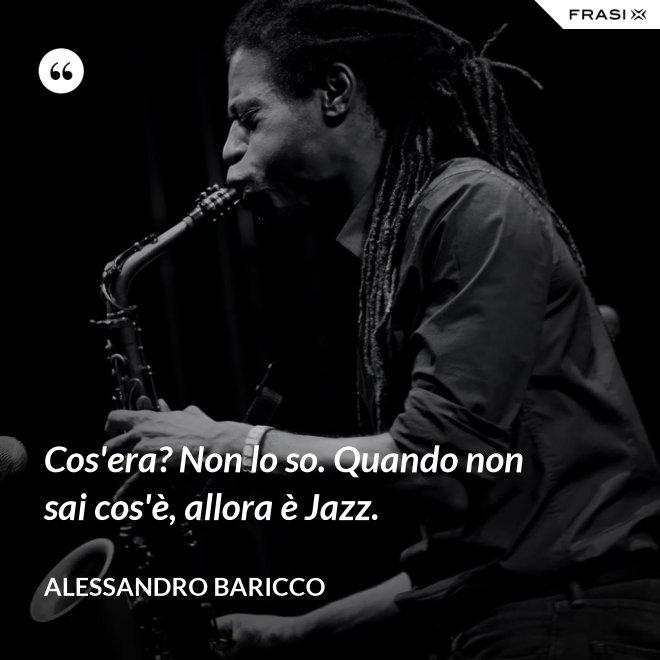 Cos'era? Non lo so. Quando non sai cos'è, allora è Jazz. - Alessandro Baricco