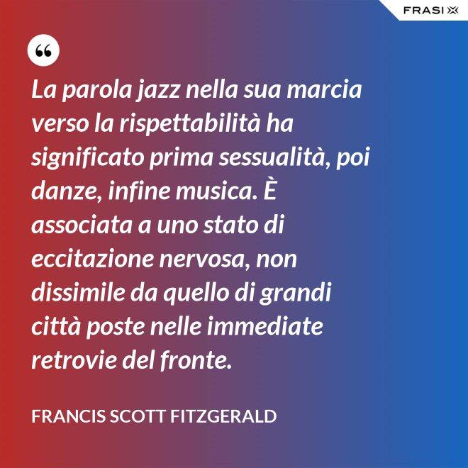 La parola jazz nella sua marcia verso la rispettabilità ha significato prima sessualità, poi danze, infine musica. È associata a uno stato di eccitazione nervosa, non dissimile da quello di grandi città poste nelle immediate retrovie del fronte. - Francis Scott Fitzgerald
