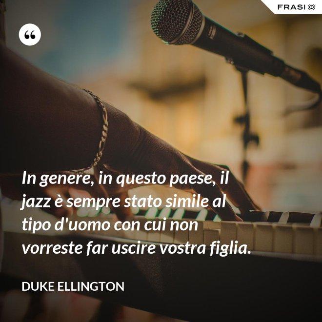 In genere, in questo paese, il jazz è sempre stato simile al tipo d'uomo con cui non vorreste far uscire vostra figlia. - Duke Ellington