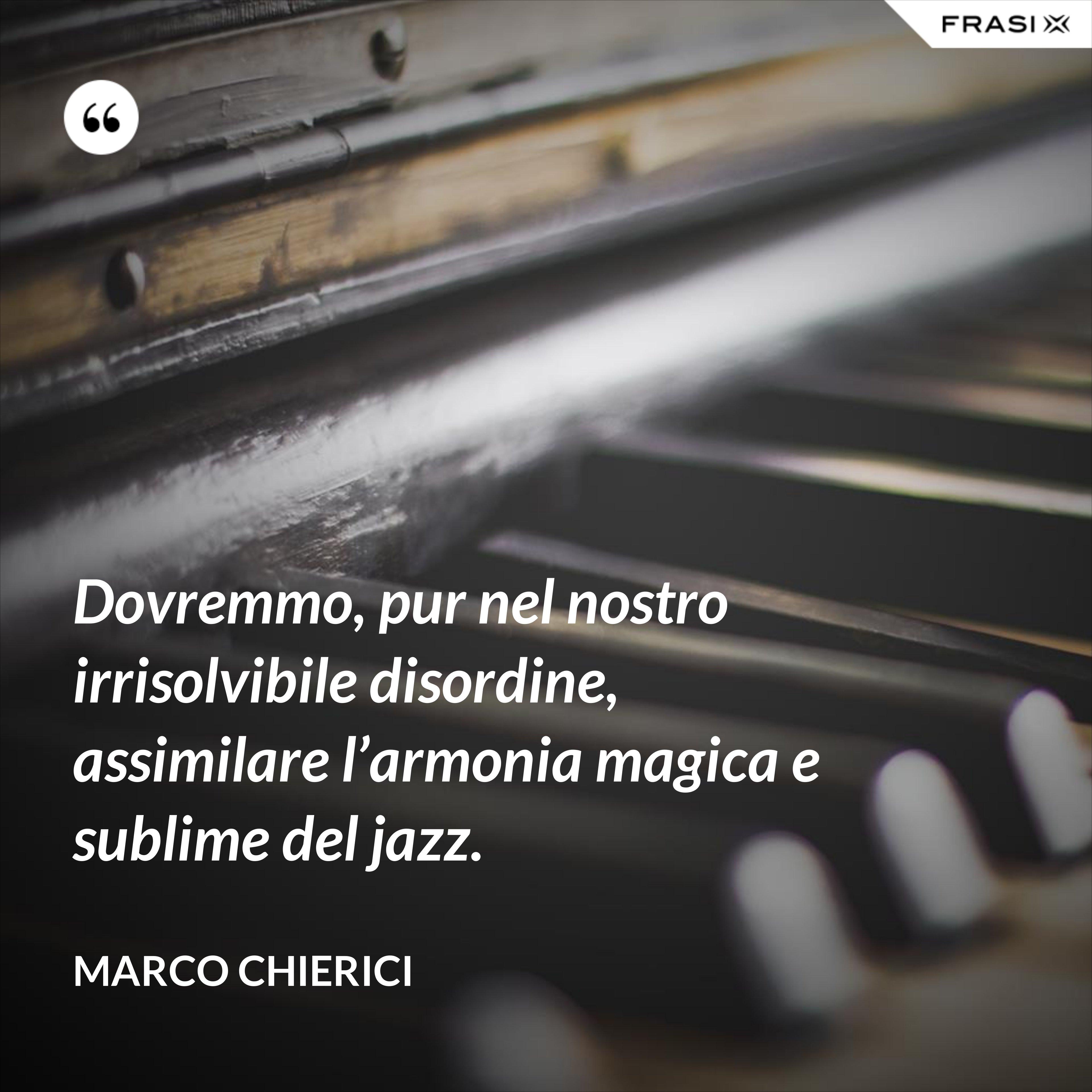 Dovremmo, pur nel nostro irrisolvibile disordine, assimilare l'armonia magica e sublime del jazz. - Marco Chierici