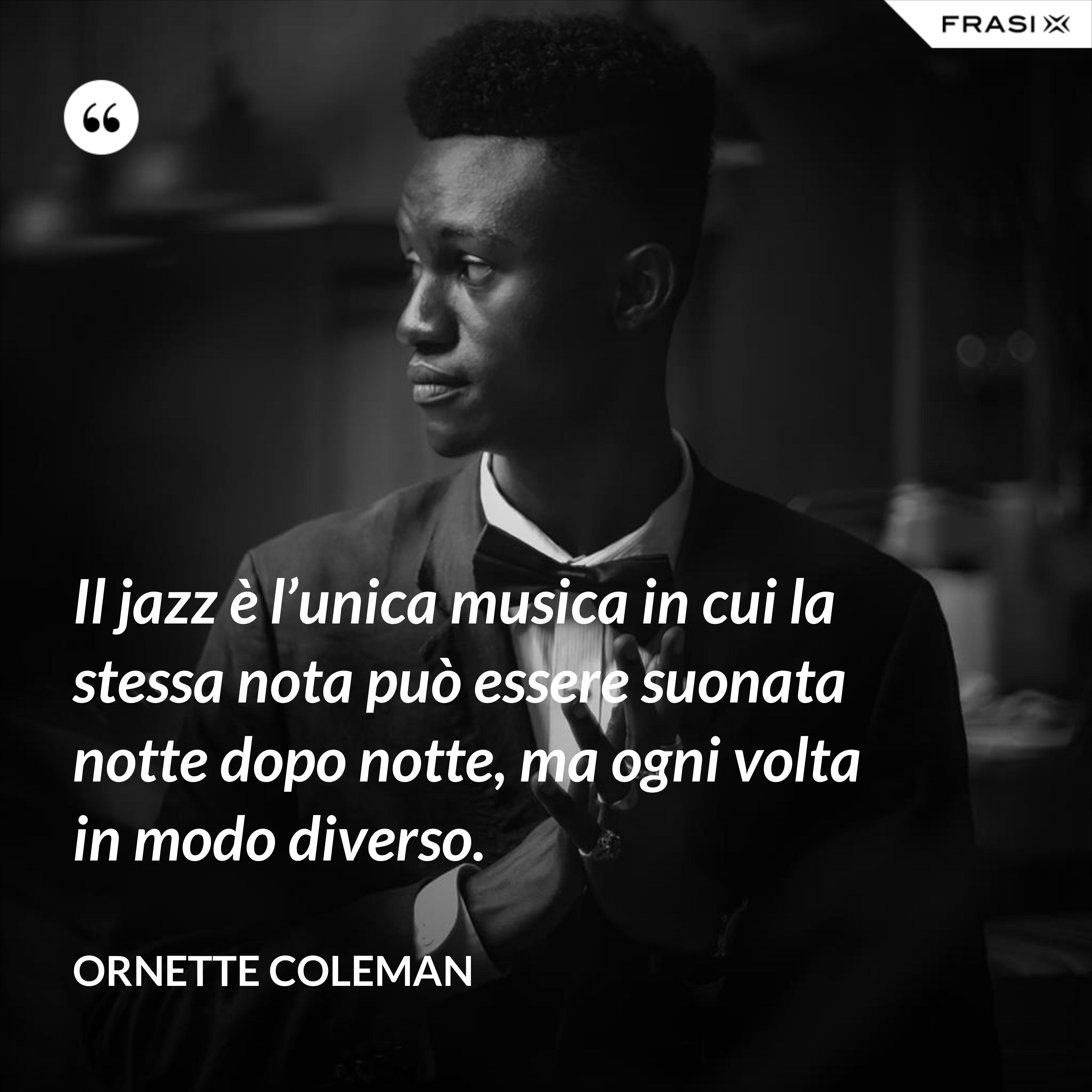 Il jazz è l'unica musica in cui la stessa nota può essere suonata notte dopo notte, ma ogni volta in modo diverso. - Ornette Coleman