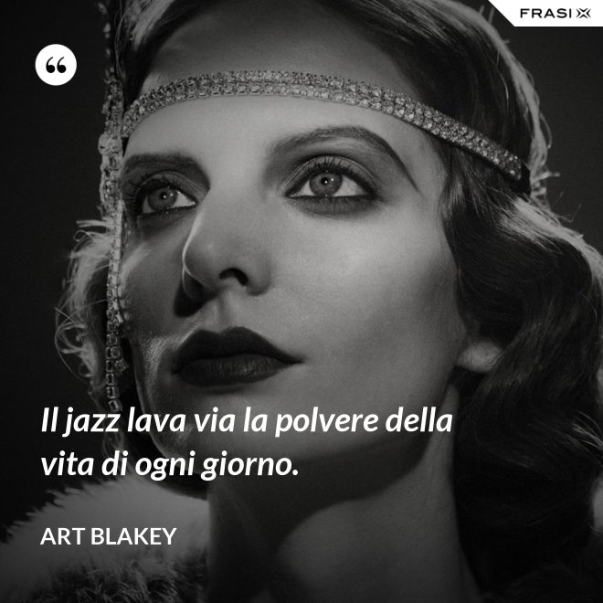 Il jazz lava via la polvere della vita di ogni giorno. - Art Blakey