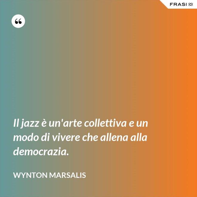 Il jazz è un'arte collettiva e un modo di vivere che allena alla democrazia. - Wynton Marsalis