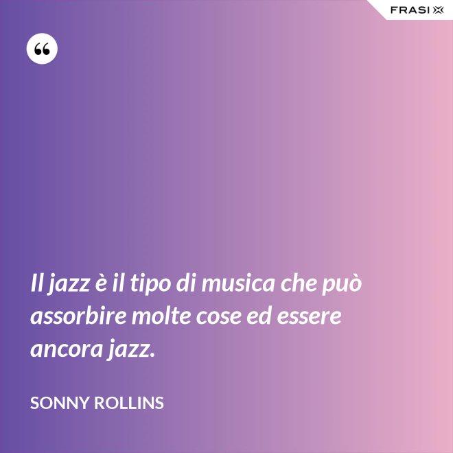 Il jazz è il tipo di musica che può assorbire molte cose ed essere ancora jazz. - Sonny Rollins
