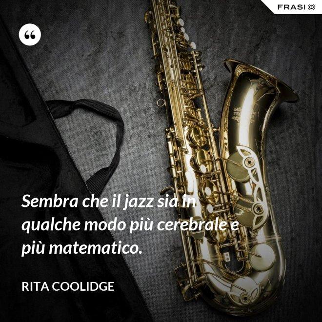 Sembra che il jazz sia in qualche modo più cerebrale e più matematico. - Rita Coolidge
