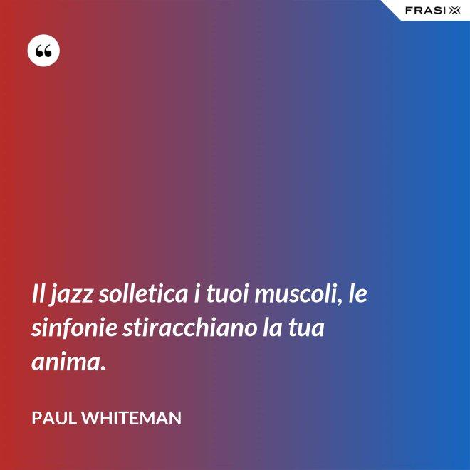 Il jazz solletica i tuoi muscoli, le sinfonie stiracchiano la tua anima. - Paul Whiteman