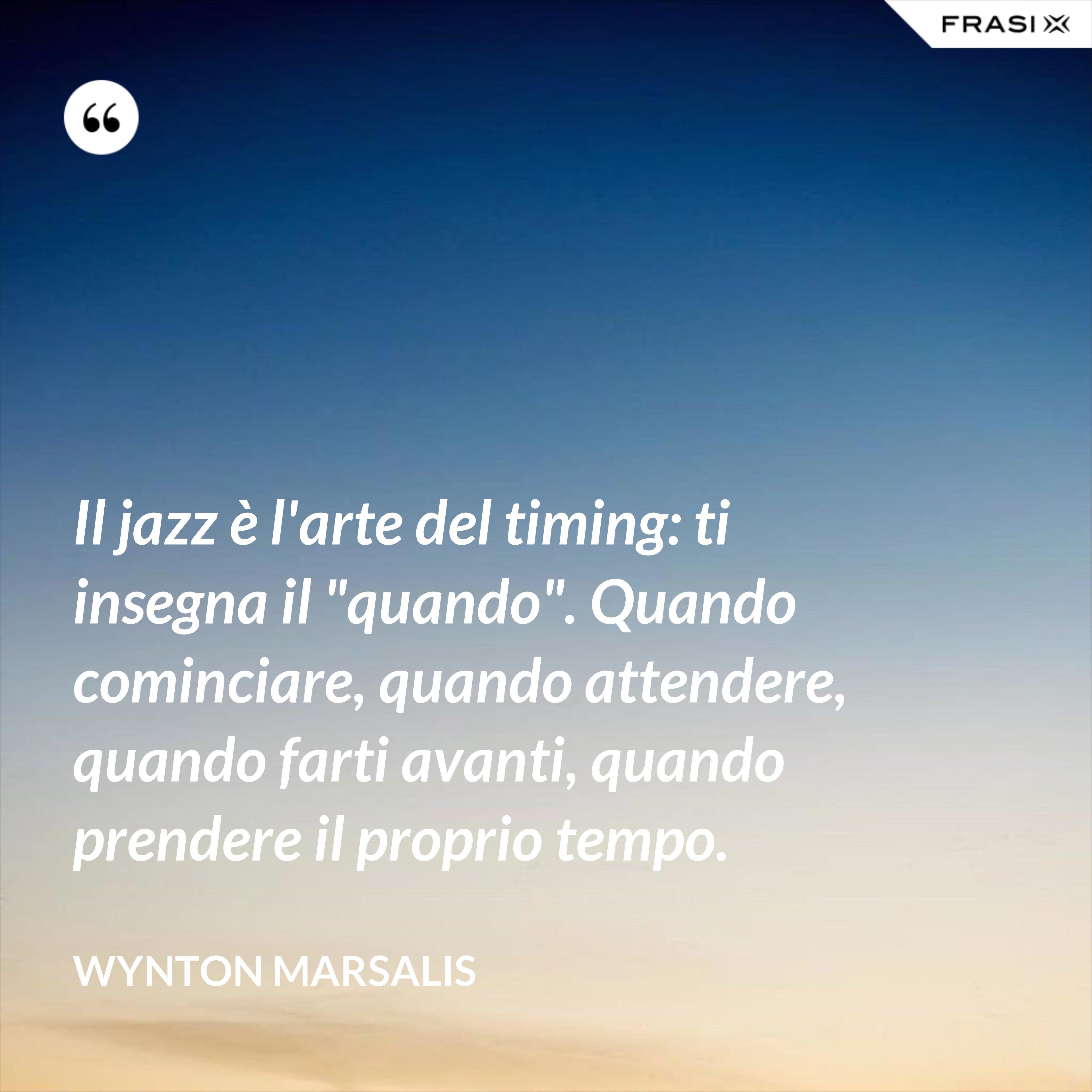 """Il jazz è l'arte del timing: ti insegna il """"quando"""". Quando cominciare, quando attendere, quando farti avanti, quando prendere il proprio tempo. - Wynton Marsalis"""