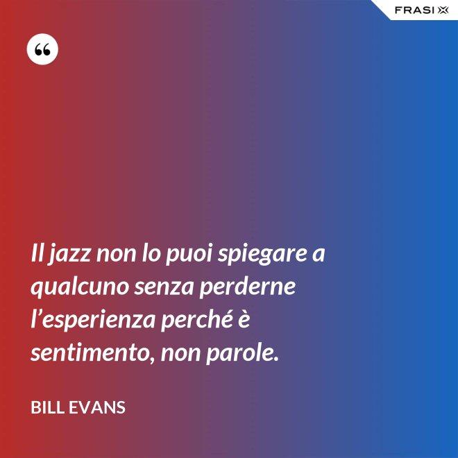 Il jazz non lo puoi spiegare a qualcuno senza perderne l'esperienza perché è sentimento, non parole. - Bill Evans