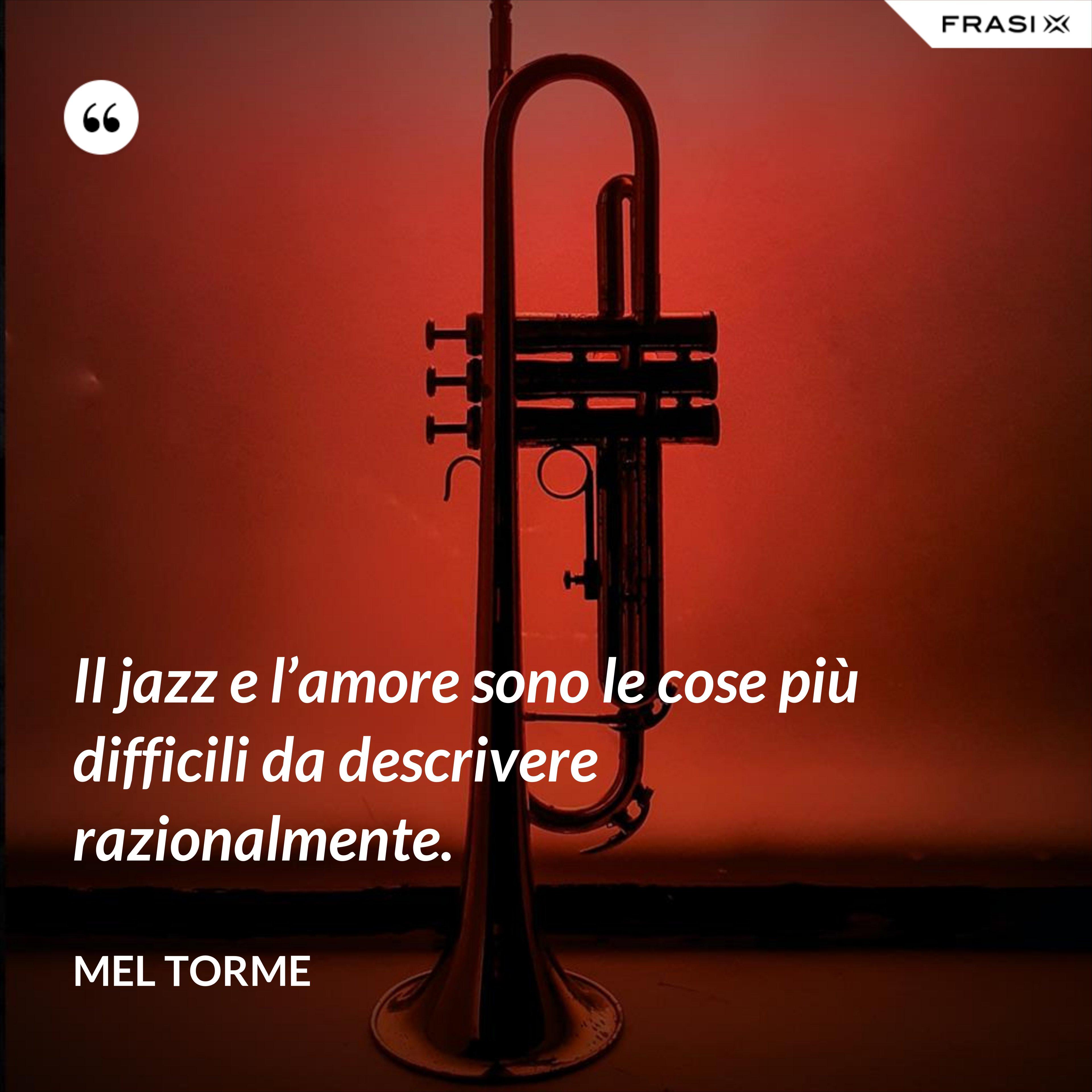 Il jazz e l'amore sono le cose più difficili da descrivere razionalmente. - Mel Torme