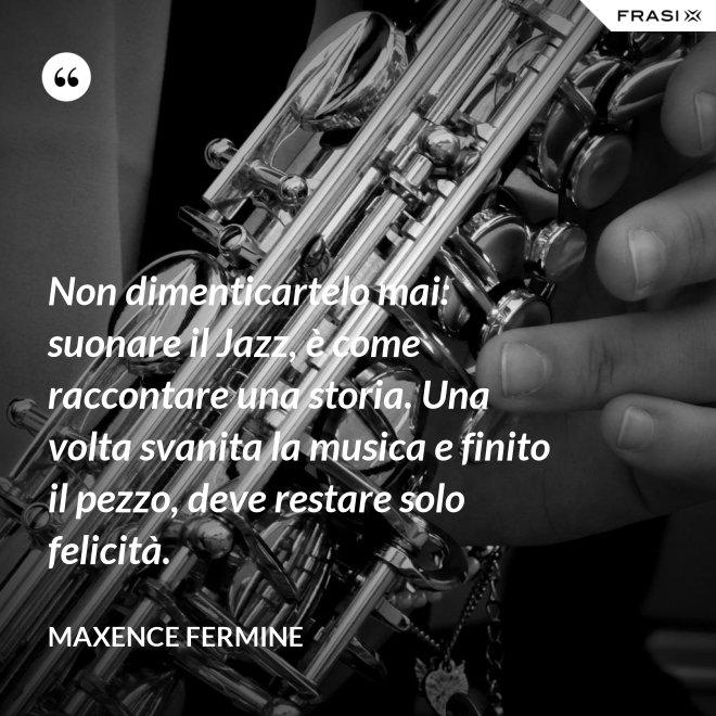 Non dimenticartelo mai: suonare il Jazz, è come raccontare una storia. Una volta svanita la musica e finito il pezzo, deve restare solo felicità. - Maxence Fermine