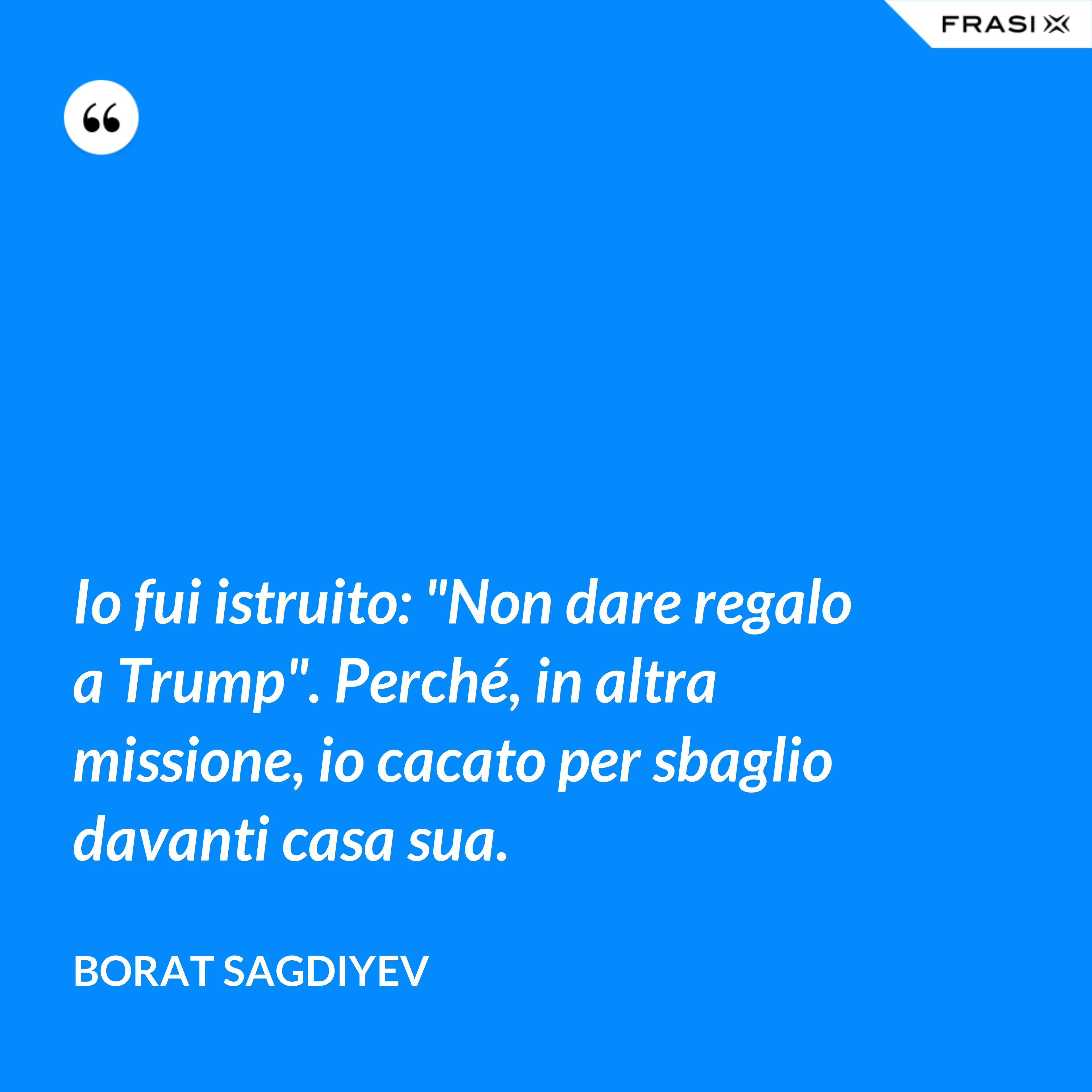 """Io fui istruito: """"Non dare regalo a Trump"""". Perché, in altra missione, io cacato per sbaglio davanti casa sua. - Borat Sagdiyev"""