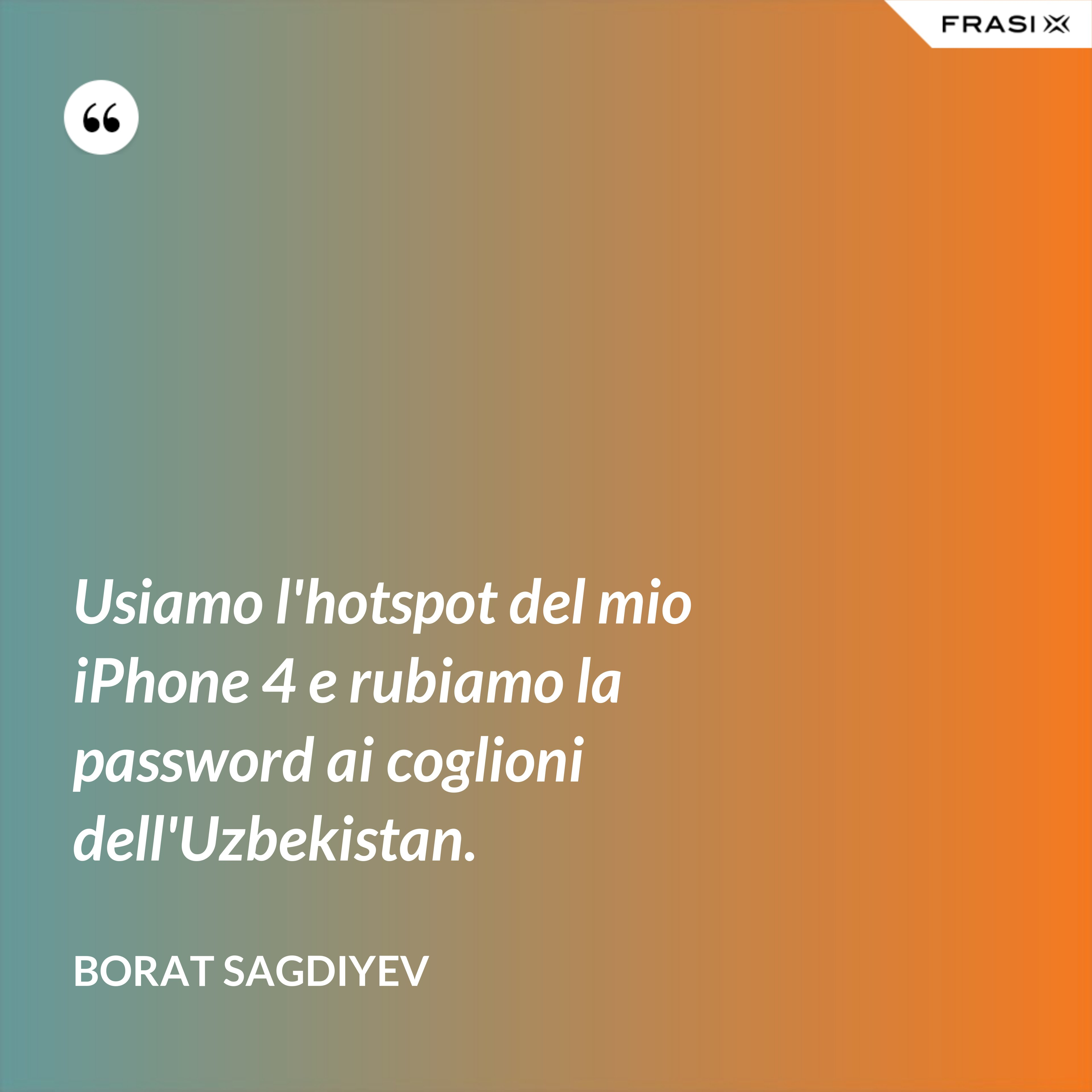 Usiamo l'hotspot del mio iPhone 4 e rubiamo la password ai coglioni dell'Uzbekistan. - Borat Sagdiyev