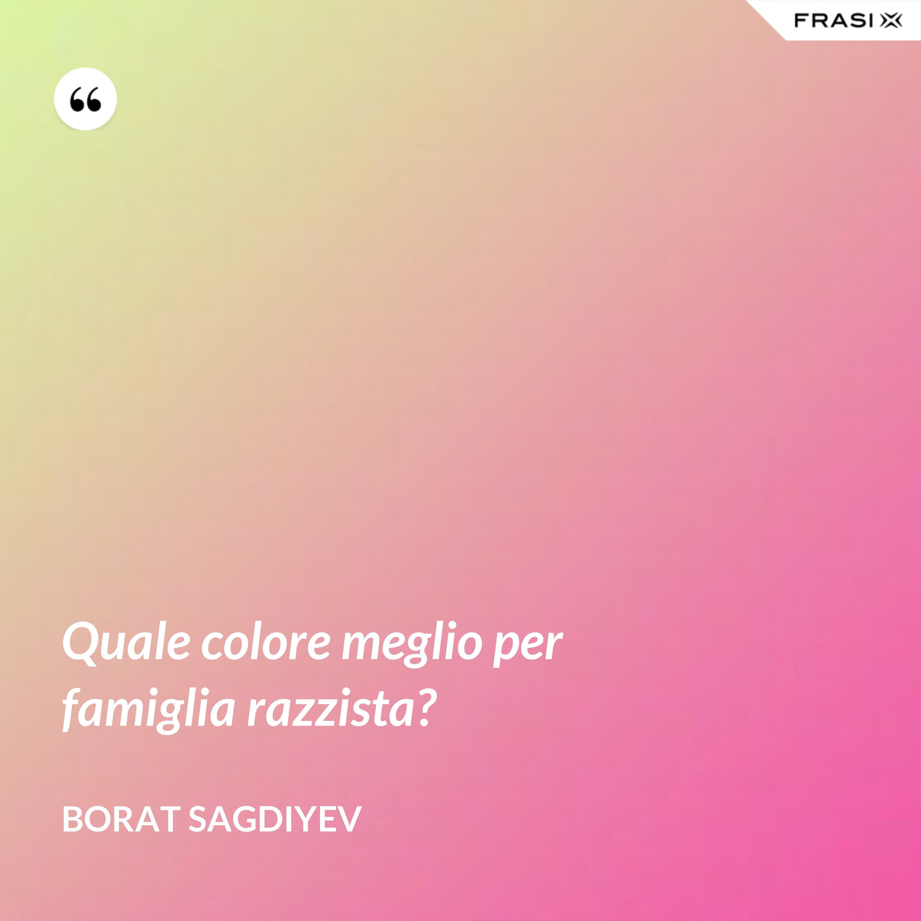Quale colore meglio per famiglia razzista? - Borat Sagdiyev
