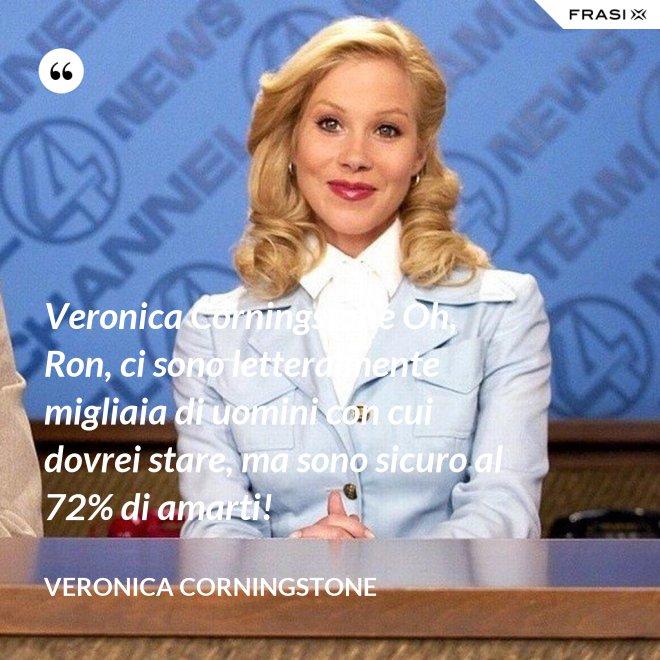 Veronica Corningstone Oh, Ron, ci sono letteralmente migliaia di uomini con cui dovrei stare, ma sono sicuro al 72% di amarti! - Veronica Corningstone