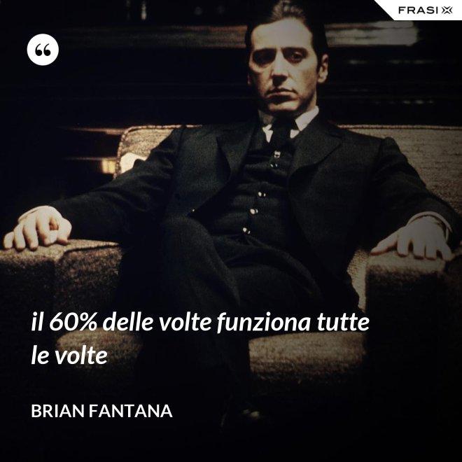 il 60% delle volte funziona tutte le volte - Brian Fantana
