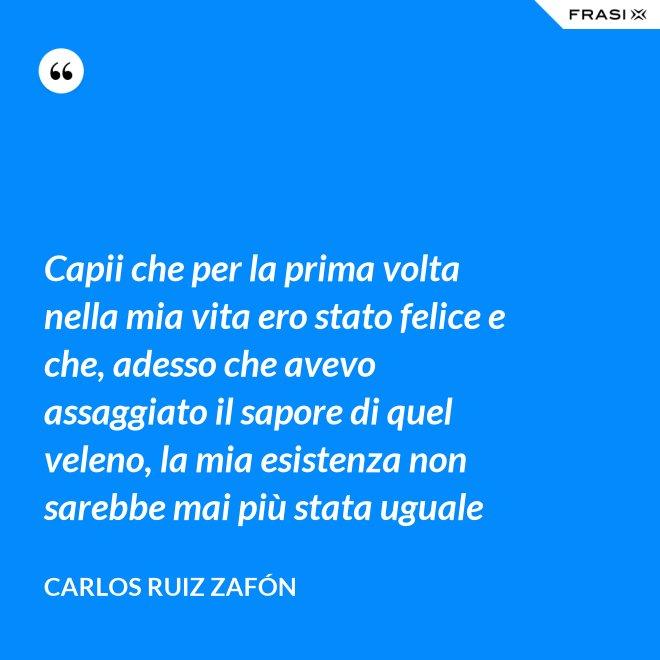Capii che per la prima volta nella mia vita ero stato felice e che, adesso che avevo assaggiato il sapore di quel veleno, la mia esistenza non sarebbe mai più stata uguale - Carlos Ruiz Zafón
