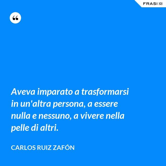 Aveva imparato a trasformarsi in un'altra persona, a essere nulla e nessuno, a vivere nella pelle di altri. - Carlos Ruiz Zafón