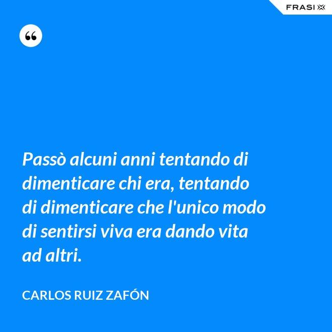 Passò alcuni anni tentando di dimenticare chi era, tentando di dimenticare che l'unico modo di sentirsi viva era dando vita ad altri. - Carlos Ruiz Zafón