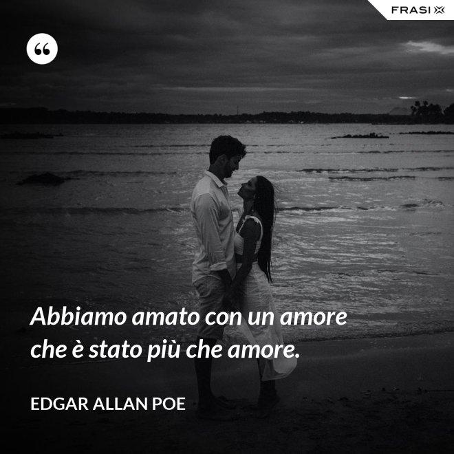Abbiamo amato con un amore che è stato più che amore. - Edgar Allan Poe