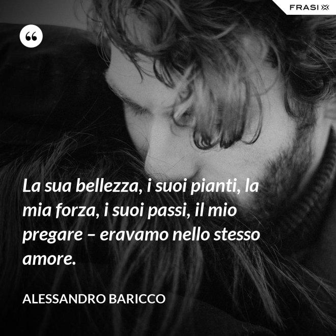 La sua bellezza, i suoi pianti, la mia forza, i suoi passi, il mio pregare – eravamo nello stesso amore. - Alessandro Baricco