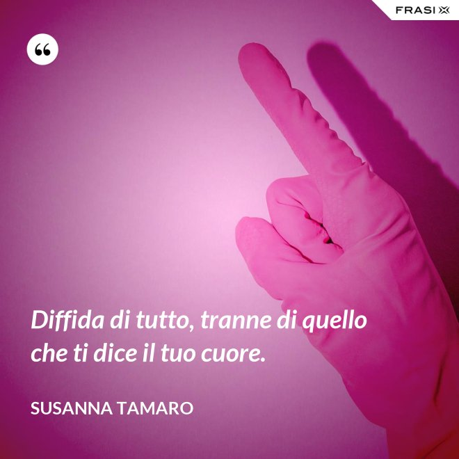 Diffida di tutto, tranne di quello che ti dice il tuo cuore. - Susanna Tamaro