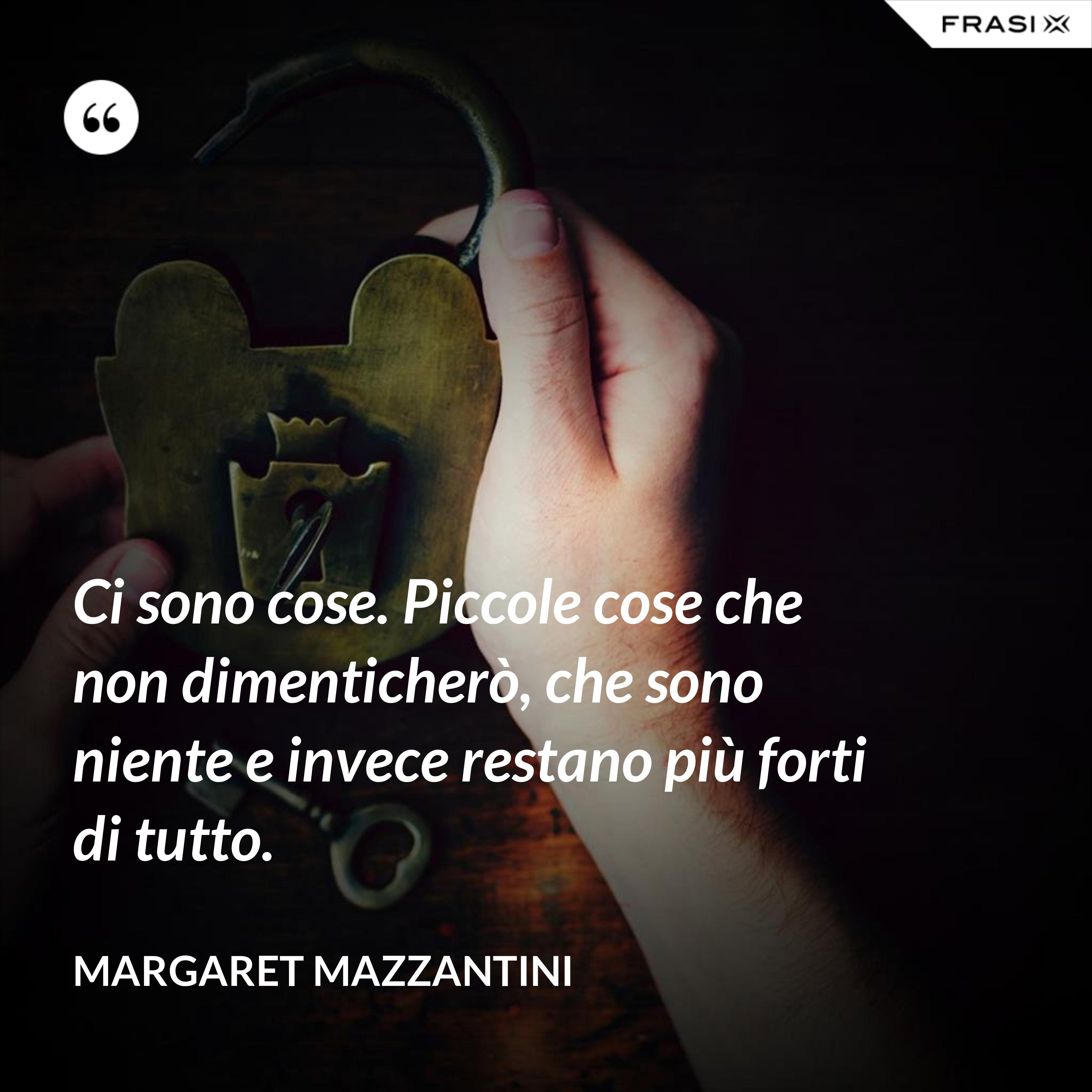 Ci sono cose. Piccole cose che non dimenticherò, che sono niente e invece restano più forti di tutto. - Margaret Mazzantini