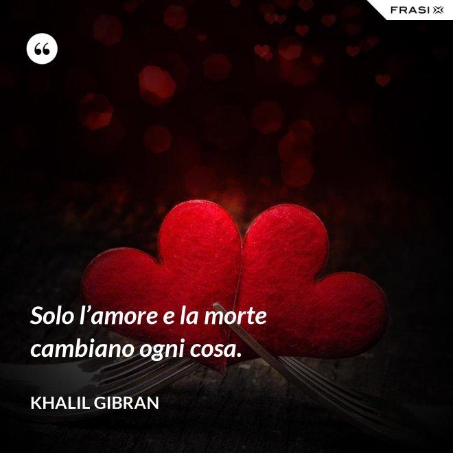 Solo l'amore e la morte cambiano ogni cosa. - Khalil Gibran