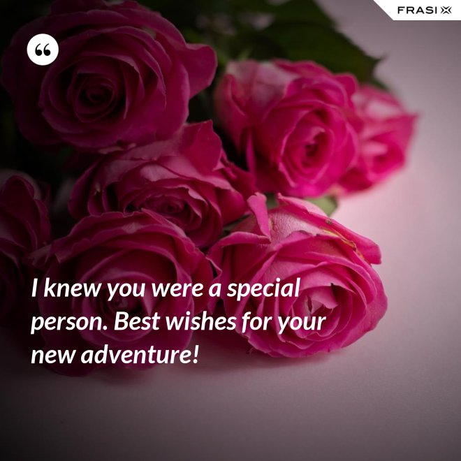 I knew you were a special person. Best wishes for your new adventure! - Anonimo