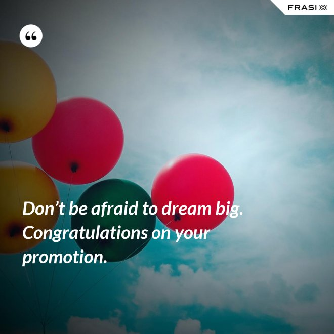 Don't be afraid to dream big. Congratulations on your promotion. - Anonimo