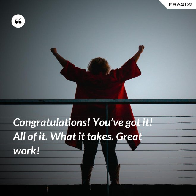 Congratulations! You've got it! All of it. What it takes. Great work! - Anonimo