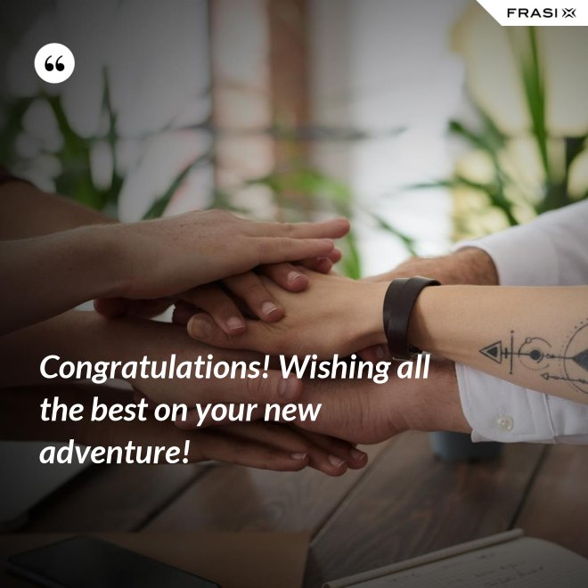 Congratulations! Wishing all the best on your new adventure! - Anonimo