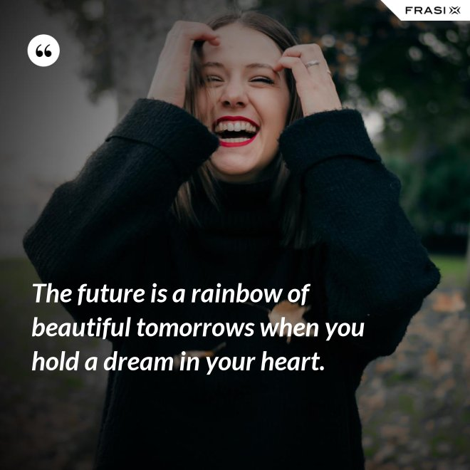 The future is a rainbow of beautiful tomorrows when you hold a dream in your heart. - Anonimo