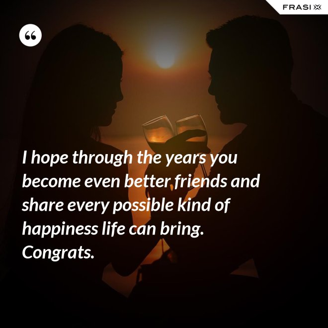 I hope through the years you become even better friends and share every possible kind of happiness life can bring. Congrats. - Anonimo