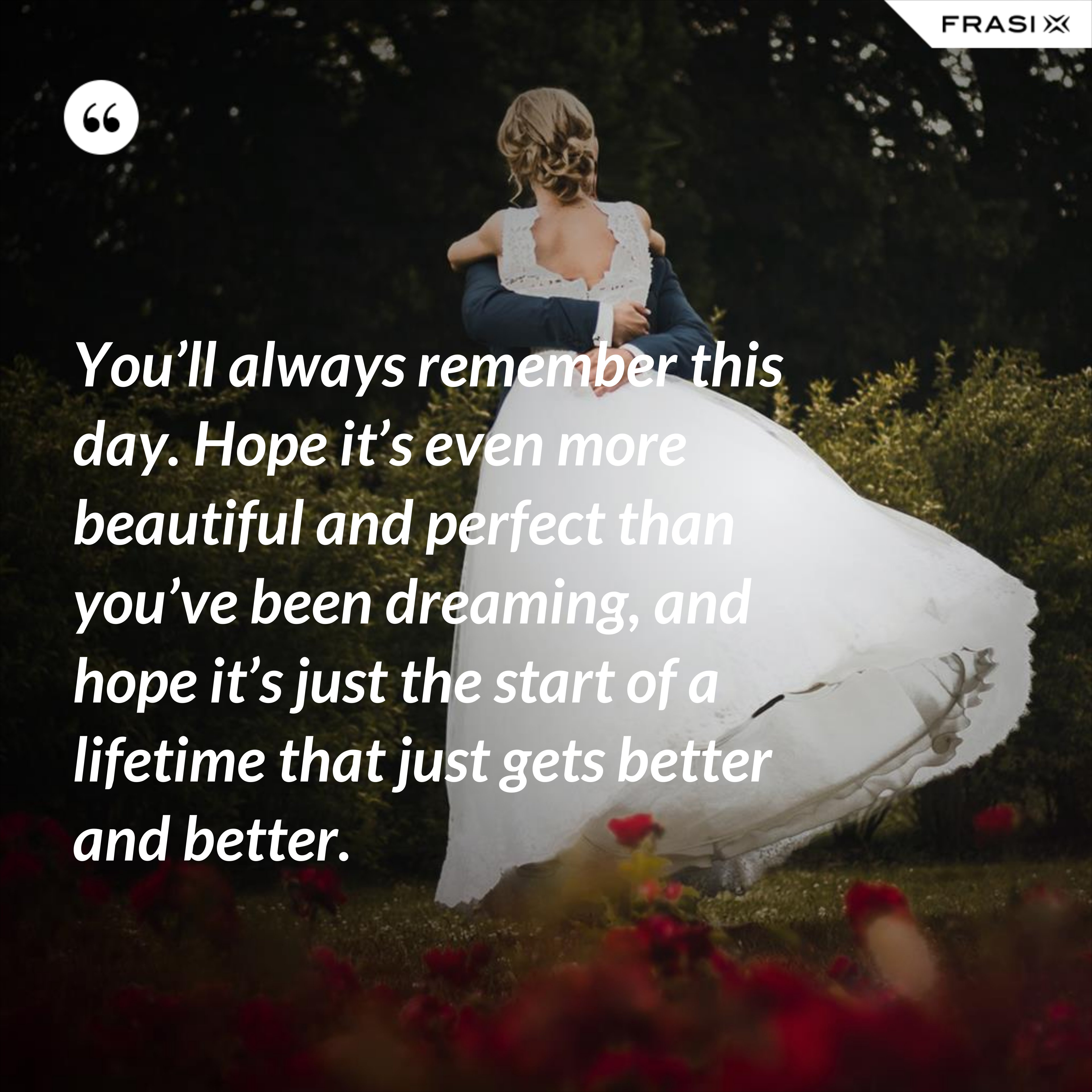 You'll always remember this day. Hope it's even more beautiful and perfect than you've been dreaming, and hope it's just the start of a lifetime that just gets better and better. - Anonimo